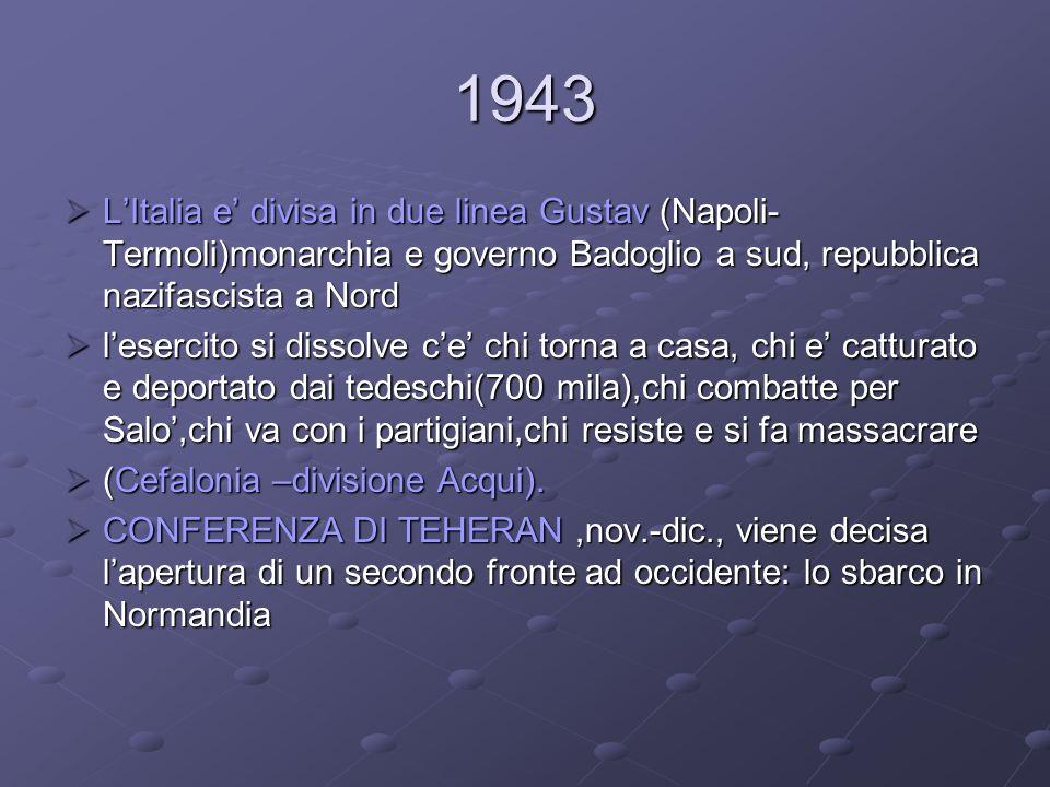 1943 L'Italia e' divisa in due linea Gustav (Napoli-Termoli)monarchia e governo Badoglio a sud, repubblica nazifascista a Nord.