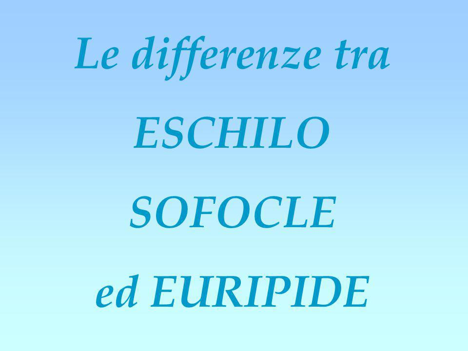 Le differenze tra ESCHILO SOFOCLE ed EURIPIDE