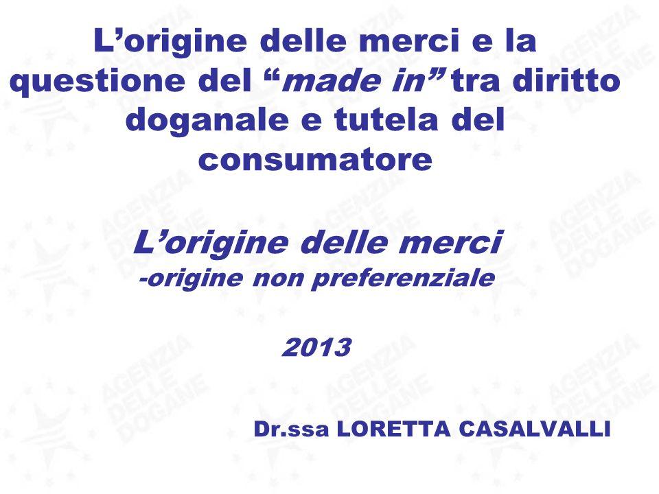 L'origine delle merci e la questione del made in tra diritto doganale e tutela del consumatore L'origine delle merci -origine non preferenziale 2013 Dr.ssa LORETTA CASALVALLI
