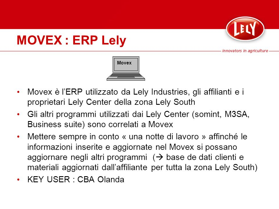 MOVEX : ERP Lely Movex. Movex è l'ERP utilizzato da Lely Industries, gli affilianti e i proprietari Lely Center della zona Lely South.