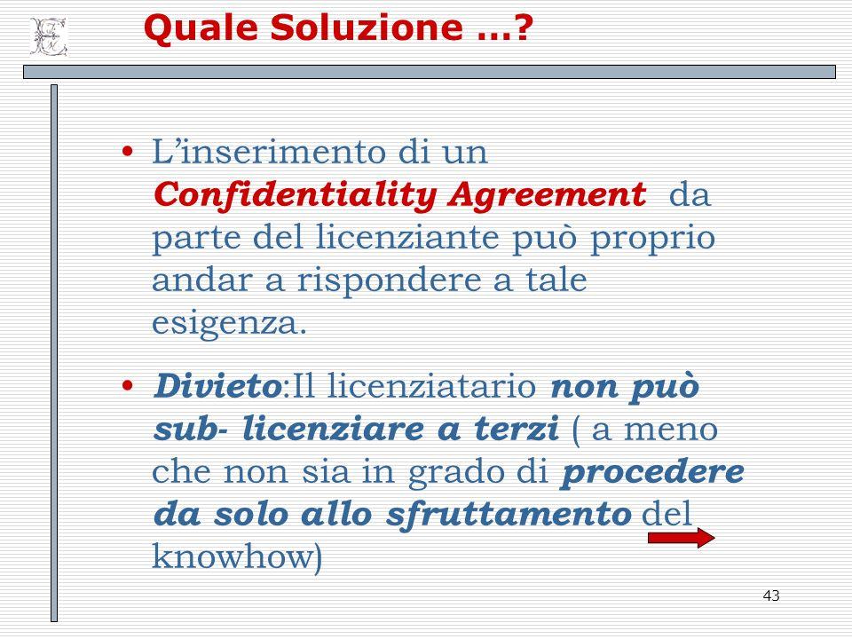 Quale Soluzione … L'inserimento di un Confidentiality Agreement da parte del licenziante può proprio andar a rispondere a tale esigenza.