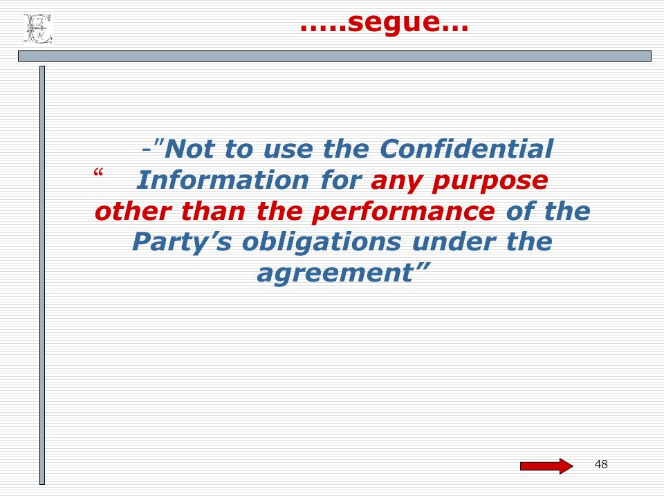 …..segue… - Not to use the Confidential Information for any purpose other than the performance of the Party's obligations under the agreement