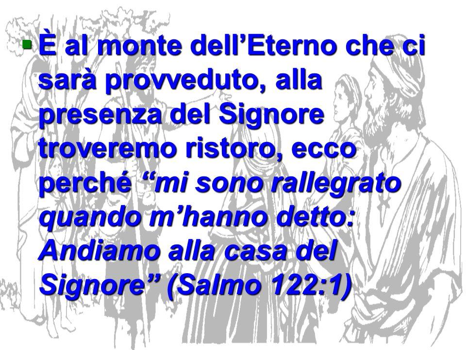 È al monte dell'Eterno che ci sarà provveduto, alla presenza del Signore troveremo ristoro, ecco perché mi sono rallegrato quando m'hanno detto: Andiamo alla casa del Signore (Salmo 122:1)