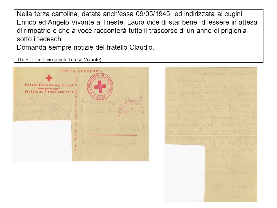 Nella terza cartolina, datata anch'essa 09/05/1945, ed indirizzata ai cugini Enrico ed Angelo Vivante a Trieste, Laura dice di star bene, di essere in attesa di rimpatrio e che a voce racconterà tutto il trascorso di un anno di prigionia sotto i tedeschi.