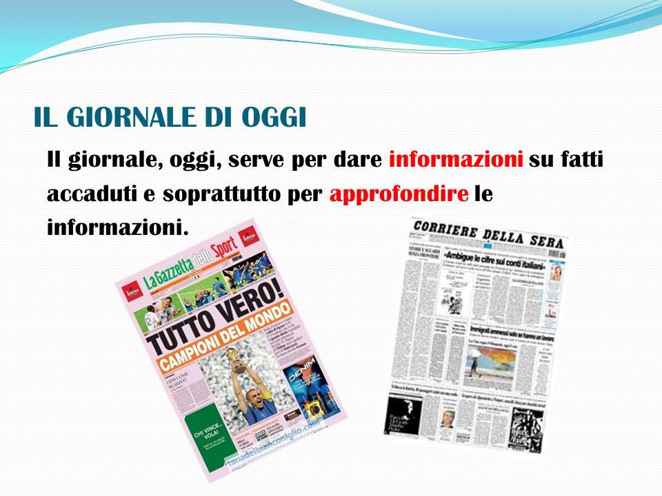 IL GIORNALE DI OGGI Il giornale, oggi, serve per dare informazioni su fatti. accaduti e soprattutto per approfondire le.