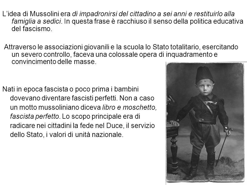L'idea di Mussolini era di impadronirsi del cittadino a sei anni e restituirlo alla famiglia a sedici. In questa frase è racchiuso il senso della politica educativa del fascismo.