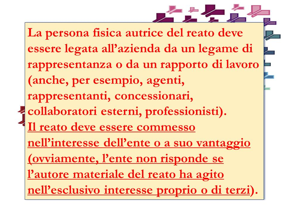 La persona fisica autrice del reato deve essere legata all'azienda da un legame di rappresentanza o da un rapporto di lavoro (anche, per esempio, agenti, rappresentanti, concessionari, collaboratori esterni, professionisti).