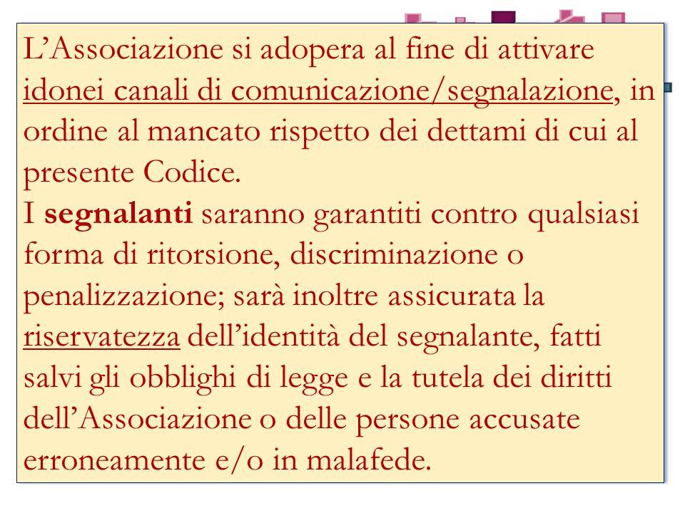 L'Associazione si adopera al fine di attivare idonei canali di comunicazione/segnalazione, in ordine al mancato rispetto dei dettami di cui al presente Codice.
