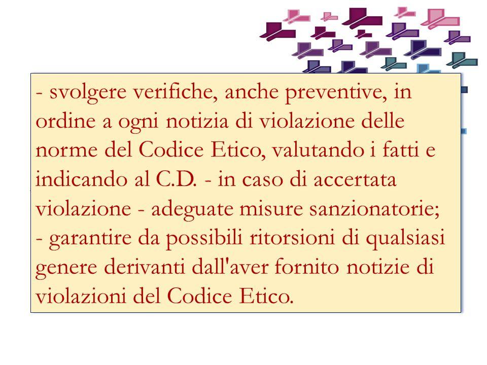 - svolgere verifiche, anche preventive, in ordine a ogni notizia di violazione delle norme del Codice Etico, valutando i fatti e indicando al C.D. - in caso di accertata violazione - adeguate misure sanzionatorie;