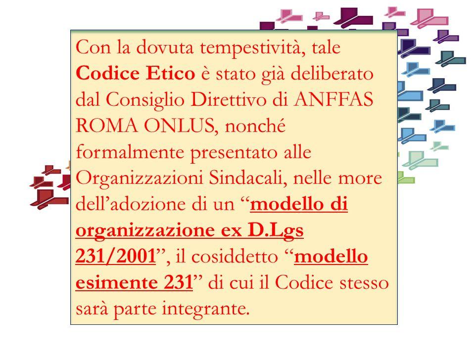 Con la dovuta tempestività, tale Codice Etico è stato già deliberato dal Consiglio Direttivo di ANFFAS ROMA ONLUS, nonché formalmente presentato alle Organizzazioni Sindacali, nelle more dell'adozione di un modello di organizzazione ex D.Lgs 231/2001 , il cosiddetto modello esimente 231 di cui il Codice stesso sarà parte integrante.