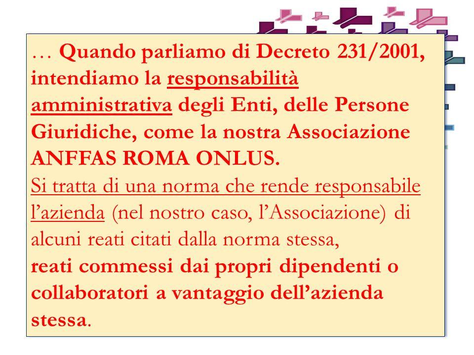 … Quando parliamo di Decreto 231/2001, intendiamo la responsabilità amministrativa degli Enti, delle Persone Giuridiche, come la nostra Associazione ANFFAS ROMA ONLUS.