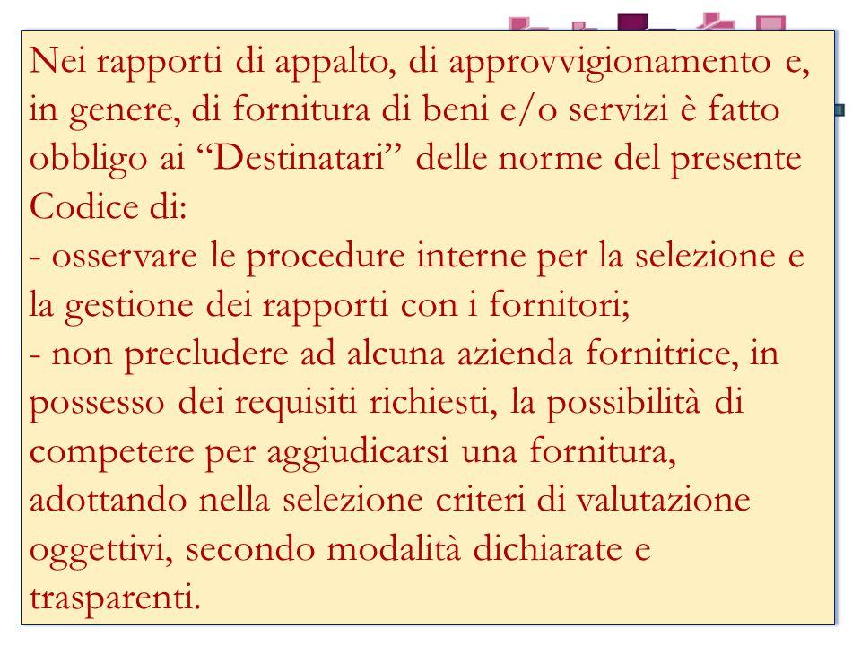Nei rapporti di appalto, di approvvigionamento e, in genere, di fornitura di beni e/o servizi è fatto obbligo ai Destinatari delle norme del presente Codice di: