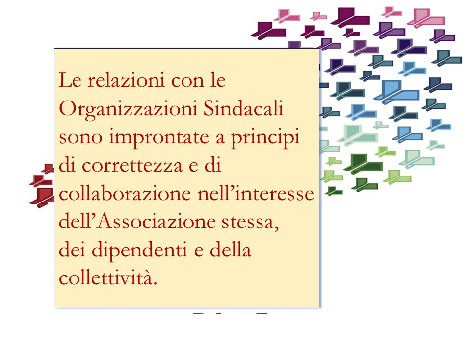 Le relazioni con le Organizzazioni Sindacali sono improntate a principi di correttezza e di collaborazione nell'interesse dell'Associazione stessa,