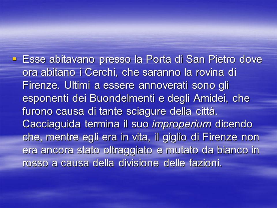 Esse abitavano presso la Porta di San Pietro dove ora abitano i Cerchi, che saranno la rovina di Firenze.