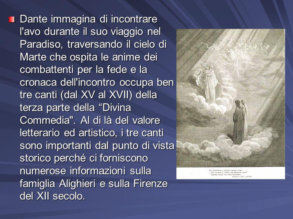 Dante immagina di incontrare l avo durante il suo viaggio nel Paradiso, traversando il cielo di Marte che ospita le anime dei combattenti per la fede e la cronaca dell incontro occupa ben tre canti (dal XV al XVII) della terza parte della Divina Commedia .
