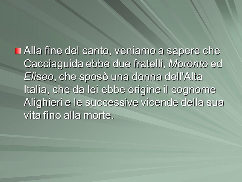 Alla fine del canto, veniamo a sapere che Cacciaguida ebbe due fratelli, Moronto ed Eliseo, che sposò una donna dell Alta Italia, che da lei ebbe origine il cognome Alighieri e le successive vicende della sua vita fino alla morte.