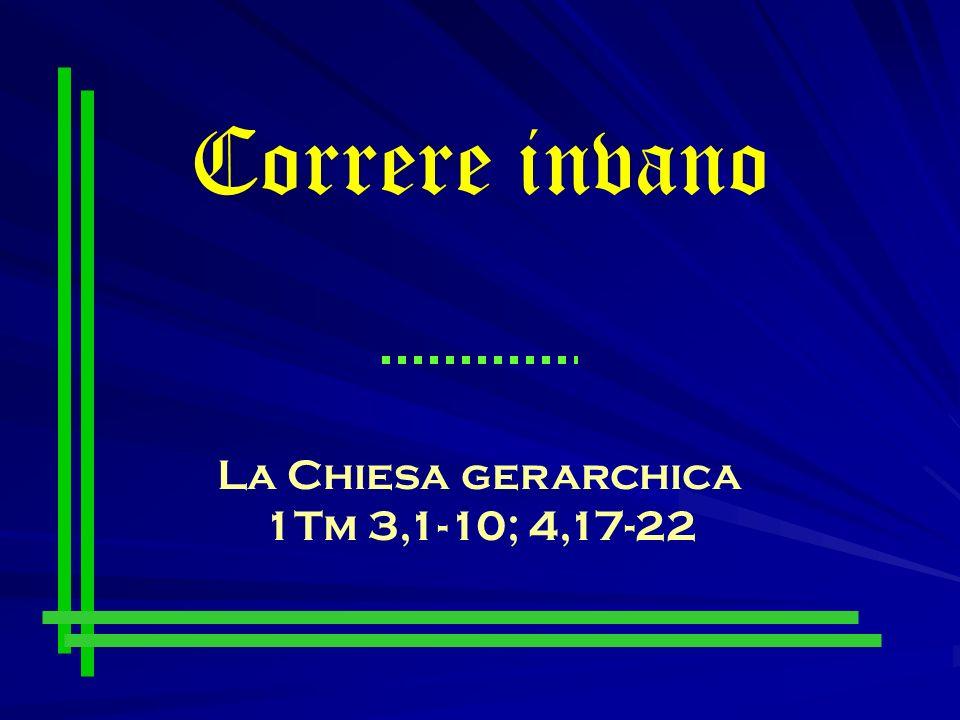 Correre invano La Chiesa gerarchica 1Tm 3,1-10; 4,17-22