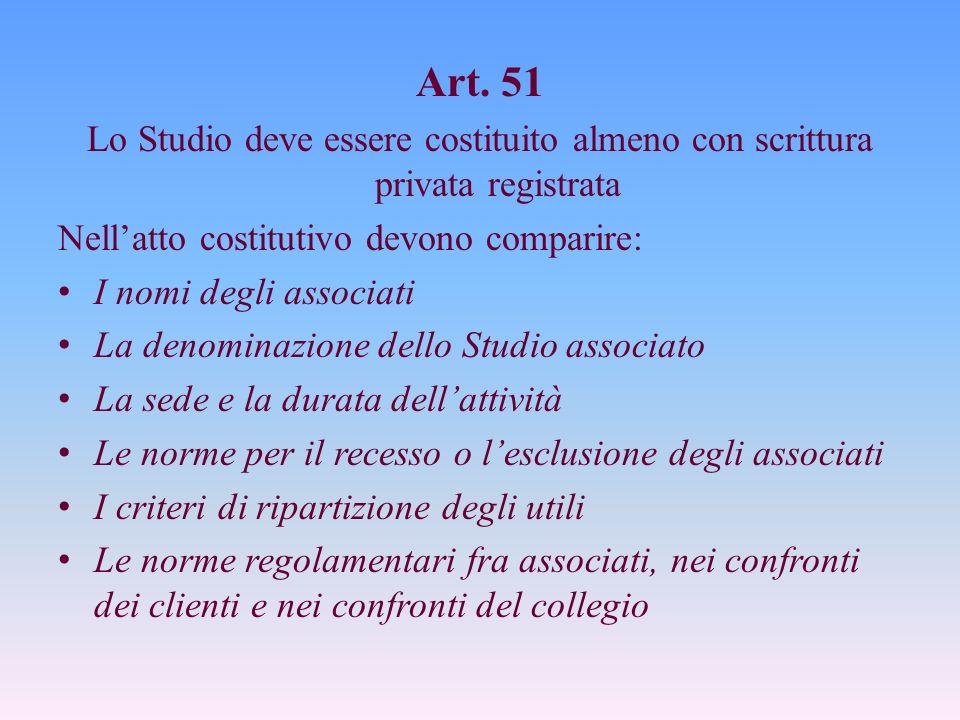 Art. 51 Lo Studio deve essere costituito almeno con scrittura privata registrata. Nell'atto costitutivo devono comparire: