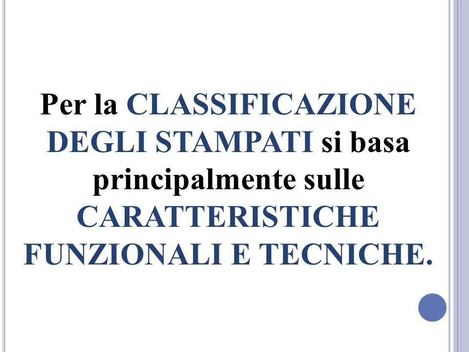 Per la CLASSIFICAZIONE DEGLI STAMPATI si basa principalmente sulle CARATTERISTICHE FUNZIONALI E TECNICHE.
