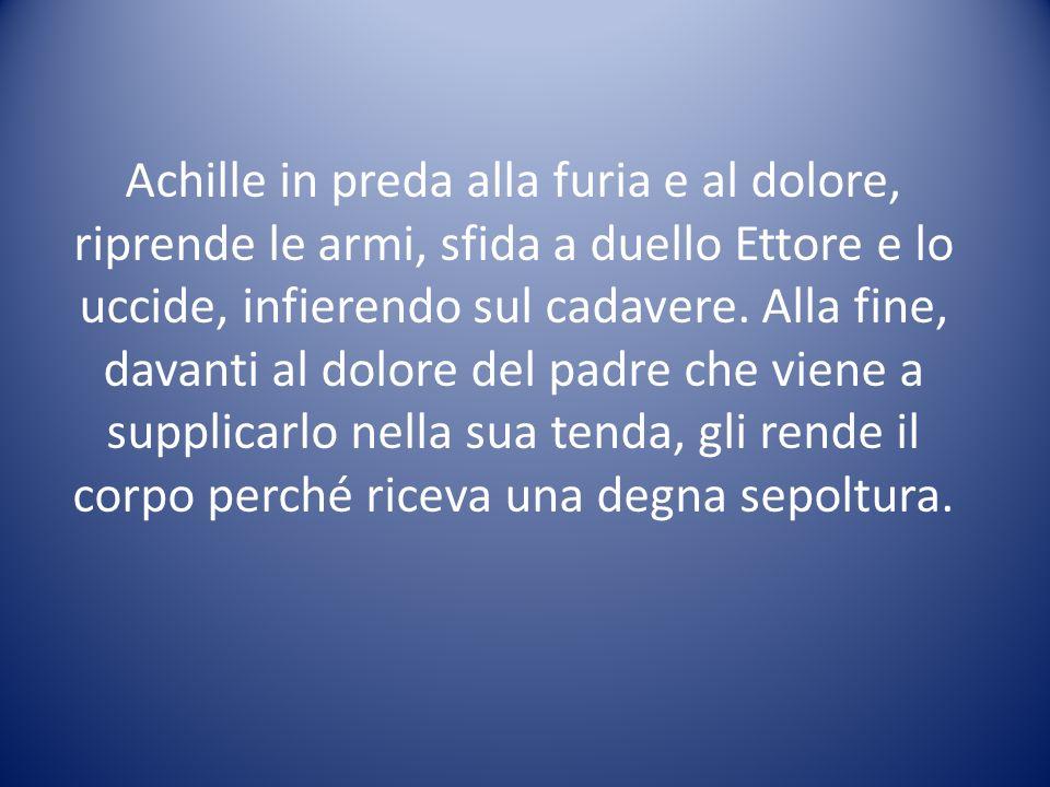 Achille in preda alla furia e al dolore, riprende le armi, sfida a duello Ettore e lo uccide, infierendo sul cadavere.