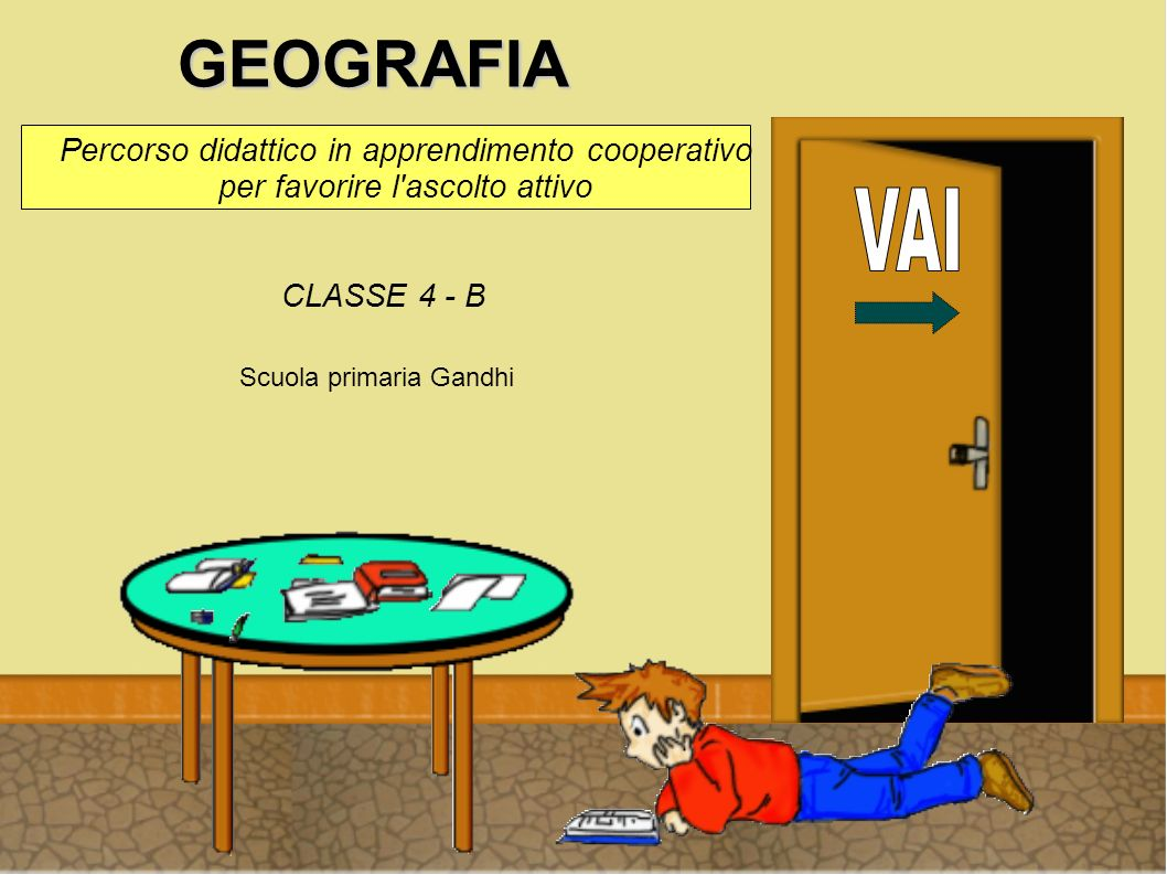 GEOGRAFIA Percorso didattico in apprendimento cooperativo per favorire l ascolto attivo. VAI. CLASSE 4 - B.