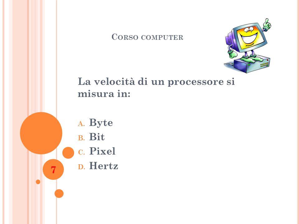 La velocità di un processore si misura in: Byte Bit Pixel Hertz