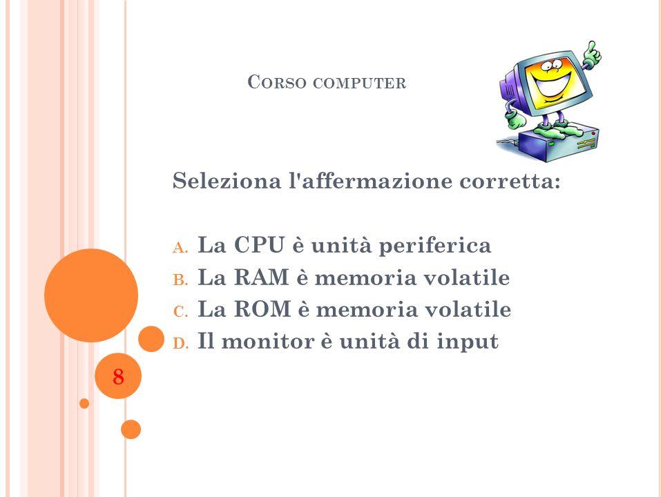 Seleziona l affermazione corretta: La CPU è unità periferica