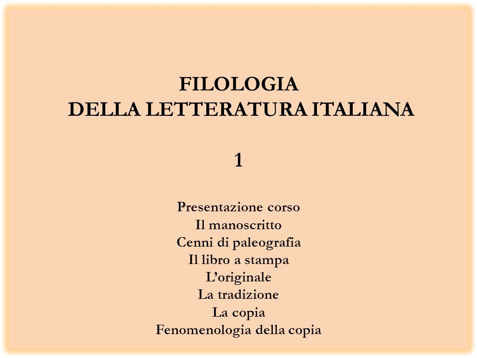 FILOLOGIA DELLA LETTERATURA ITALIANA 1 Presentazione corso Il manoscritto Cenni di paleografia Il libro a stampa L'originale La tradizione La copia Fenomenologia della copia