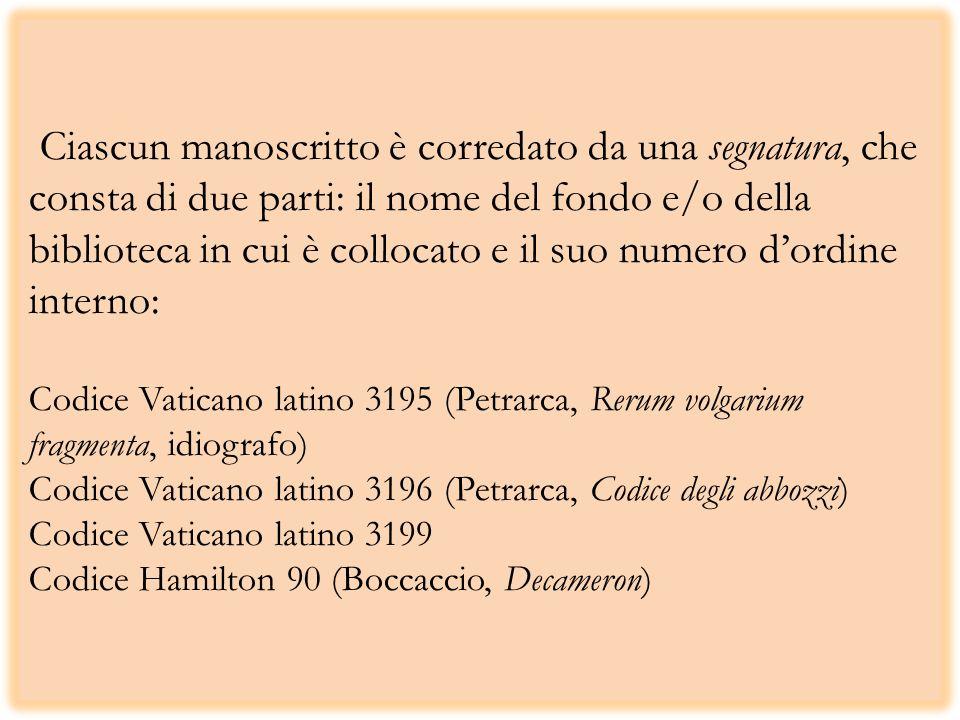 Ciascun manoscritto è corredato da una segnatura, che consta di due parti: il nome del fondo e/o della biblioteca in cui è collocato e il suo numero d'ordine interno: Codice Vaticano latino 3195 (Petrarca, Rerum volgarium fragmenta, idiografo) Codice Vaticano latino 3196 (Petrarca, Codice degli abbozzi) Codice Vaticano latino 3199 Codice Hamilton 90 (Boccaccio, Decameron)