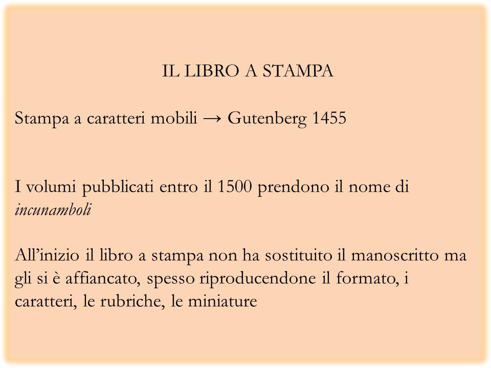 IL LIBRO A STAMPA Stampa a caratteri mobili → Gutenberg 1455 I volumi pubblicati entro il 1500 prendono il nome di incunamboli All'inizio il libro a stampa non ha sostituito il manoscritto ma gli si è affiancato, spesso riproducendone il formato, i caratteri, le rubriche, le miniature
