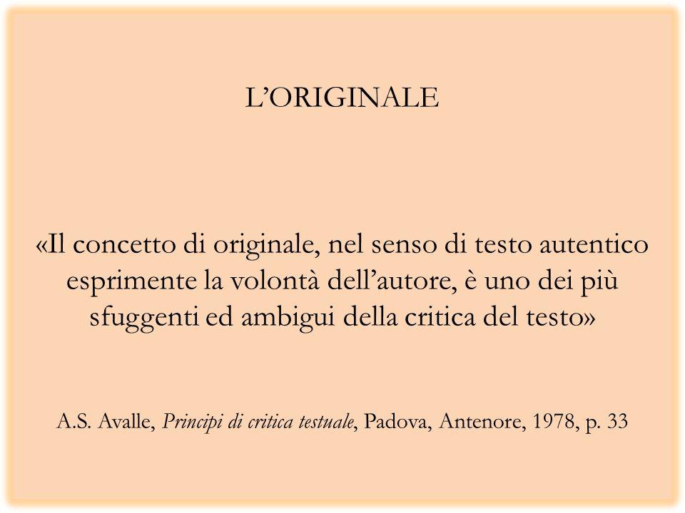 L'ORIGINALE «Il concetto di originale, nel senso di testo autentico esprimente la volontà dell'autore, è uno dei più sfuggenti ed ambigui della critica del testo» A.S.