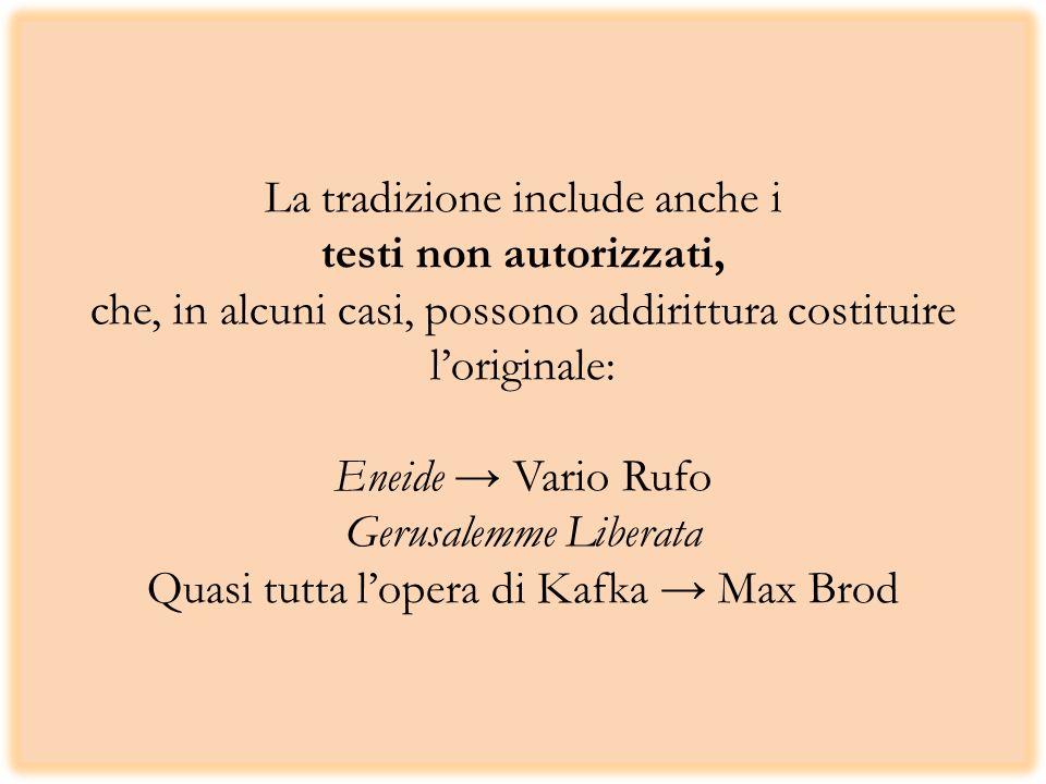La tradizione include anche i testi non autorizzati, che, in alcuni casi, possono addirittura costituire l'originale: Eneide → Vario Rufo Gerusalemme Liberata Quasi tutta l'opera di Kafka → Max Brod