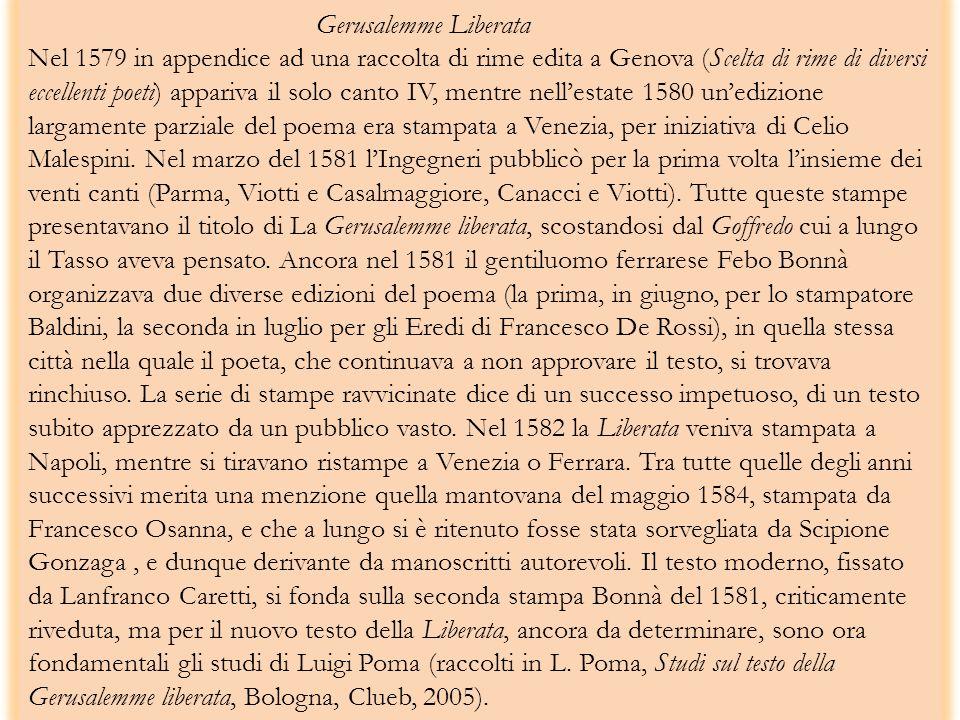 Gerusalemme Liberata Nel 1579 in appendice ad una raccolta di rime edita a Genova (Scelta di rime di diversi eccellenti poeti) appariva il solo canto IV, mentre nell'estate 1580 un'edizione largamente parziale del poema era stampata a Venezia, per iniziativa di Celio Malespini.