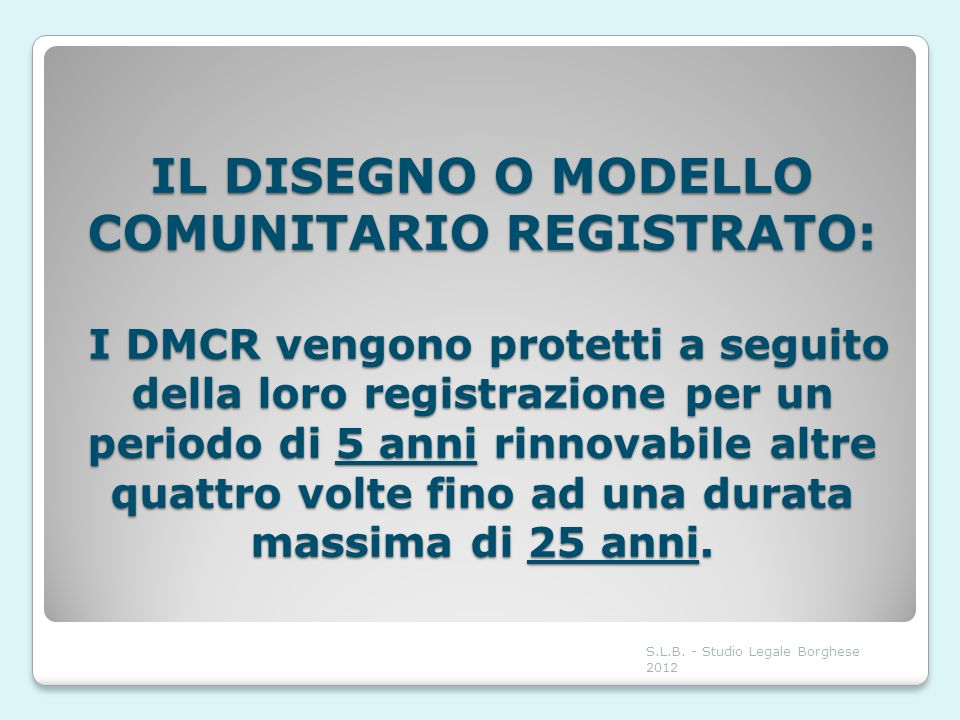 IL DISEGNO O MODELLO COMUNITARIO REGISTRATO: I DMCR vengono protetti a seguito della loro registrazione per un periodo di 5 anni rinnovabile altre quattro volte fino ad una durata massima di 25 anni.