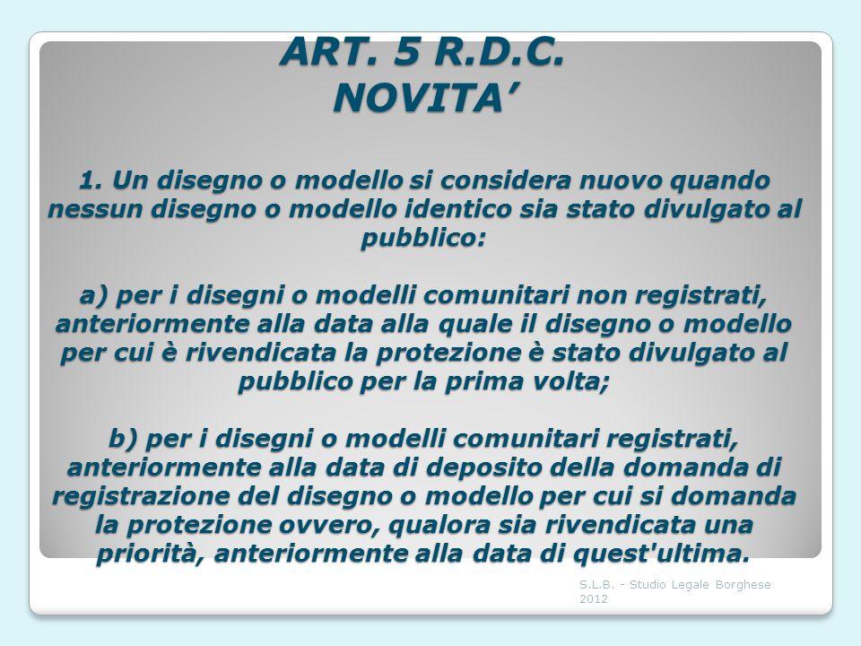 ART. 5 R.D.C. NOVITA' 1. Un disegno o modello si considera nuovo quando nessun disegno o modello identico sia stato divulgato al pubblico: a) per i disegni o modelli comunitari non registrati, anteriormente alla data alla quale il disegno o modello per cui è rivendicata la protezione è stato divulgato al pubblico per la prima volta; b) per i disegni o modelli comunitari registrati, anteriormente alla data di deposito della domanda di registrazione del disegno o modello per cui si domanda la protezione ovvero, qualora sia rivendicata una priorità, anteriormente alla data di quest ultima.