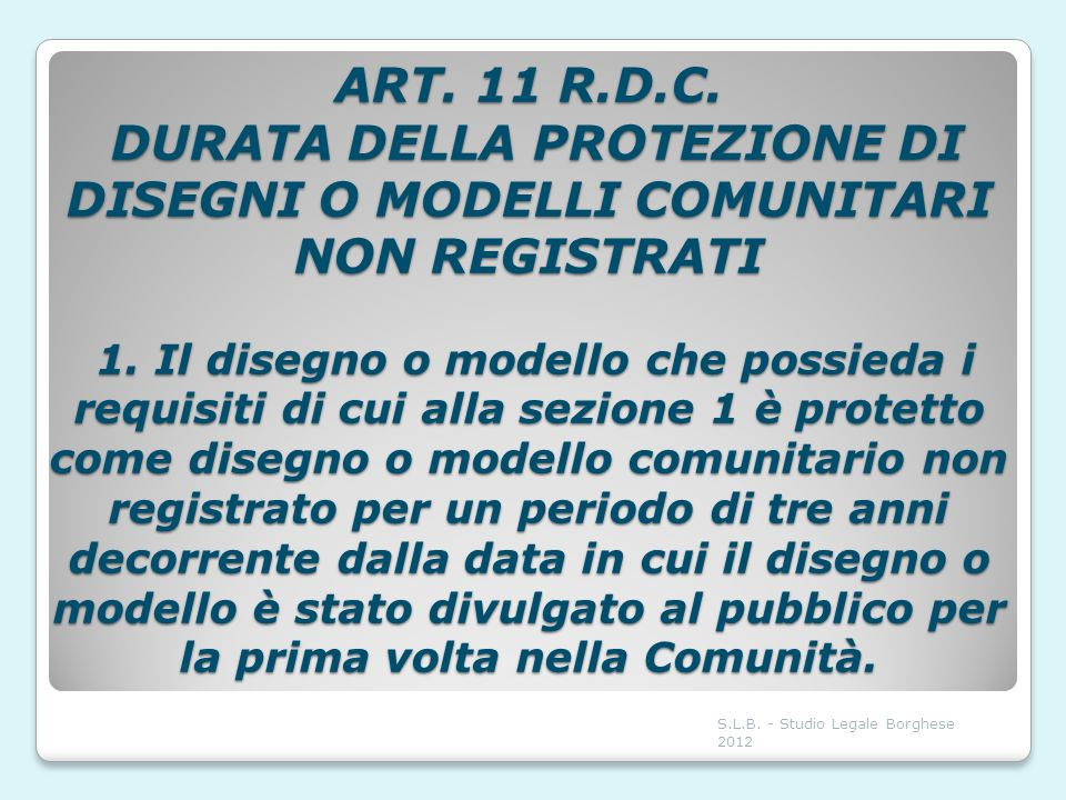 ART. 11 R.D.C. DURATA DELLA PROTEZIONE DI DISEGNI O MODELLI COMUNITARI NON REGISTRATI 1. Il disegno o modello che possieda i requisiti di cui alla sezione 1 è protetto come disegno o modello comunitario non registrato per un periodo di tre anni decorrente dalla data in cui il disegno o modello è stato divulgato al pubblico per la prima volta nella Comunità.