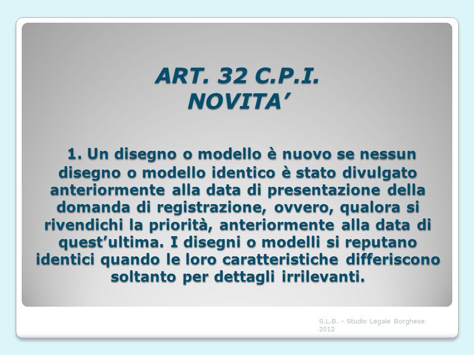 ART. 32 C.P.I. NOVITA' 1. Un disegno o modello è nuovo se nessun disegno o modello identico è stato divulgato anteriormente alla data di presentazione della domanda di registrazione, ovvero, qualora si rivendichi la priorità, anteriormente alla data di quest'ultima. I disegni o modelli si reputano identici quando le loro caratteristiche differiscono soltanto per dettagli irrilevanti.