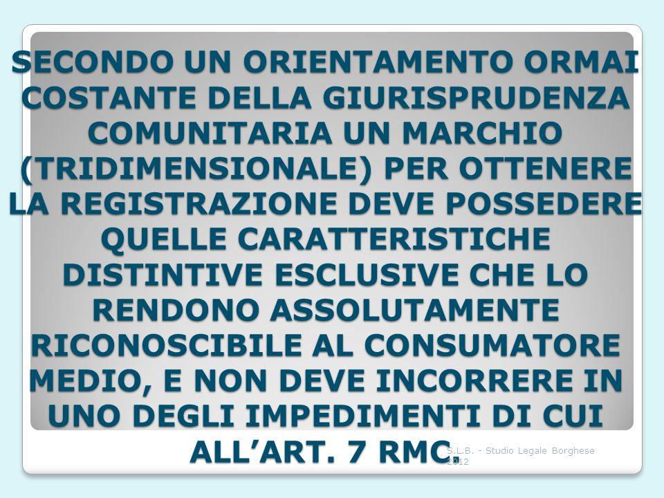 SECONDO UN ORIENTAMENTO ORMAI COSTANTE DELLA GIURISPRUDENZA COMUNITARIA UN MARCHIO (TRIDIMENSIONALE) PER OTTENERE LA REGISTRAZIONE DEVE POSSEDERE QUELLE CARATTERISTICHE DISTINTIVE ESCLUSIVE CHE LO RENDONO ASSOLUTAMENTE RICONOSCIBILE AL CONSUMATORE MEDIO, E NON DEVE INCORRERE IN UNO DEGLI IMPEDIMENTI DI CUI ALL'ART. 7 RMC.