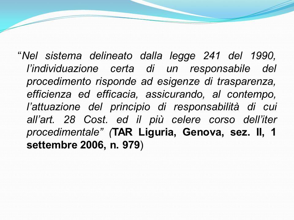 Nel sistema delineato dalla legge 241 del 1990, l'individuazione certa di un responsabile del procedimento risponde ad esigenze di trasparenza, efficienza ed efficacia, assicurando, al contempo, l'attuazione del principio di responsabilità di cui all'art.