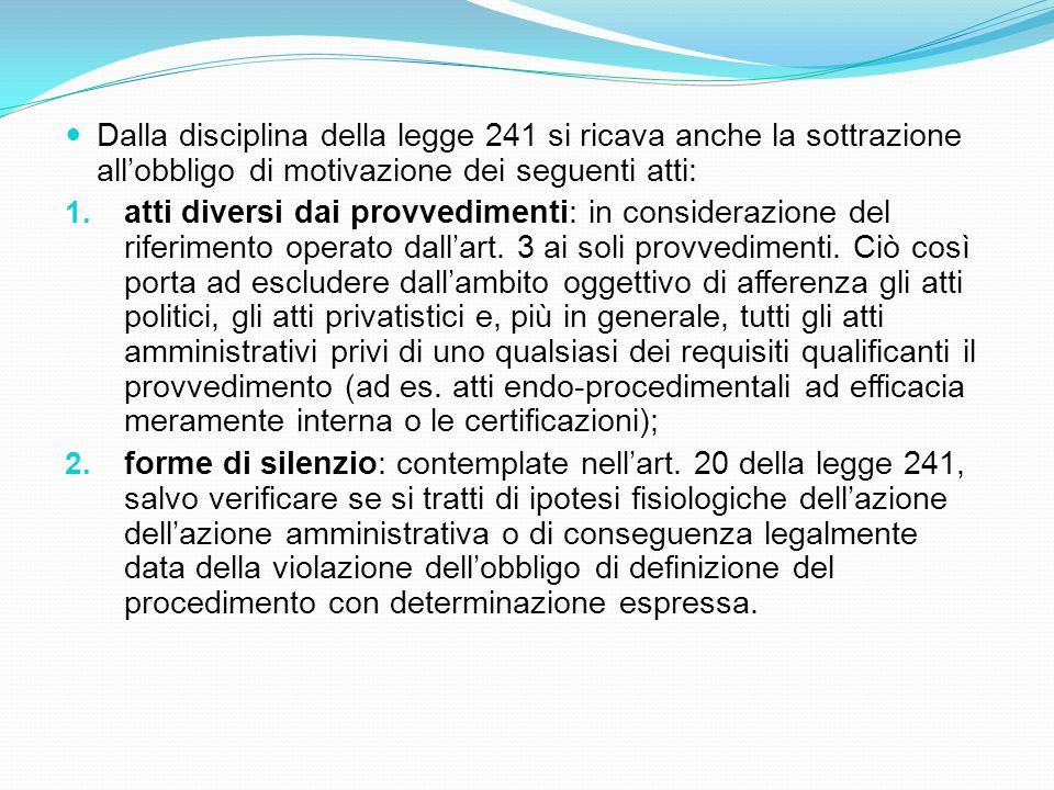 Dalla disciplina della legge 241 si ricava anche la sottrazione all'obbligo di motivazione dei seguenti atti:
