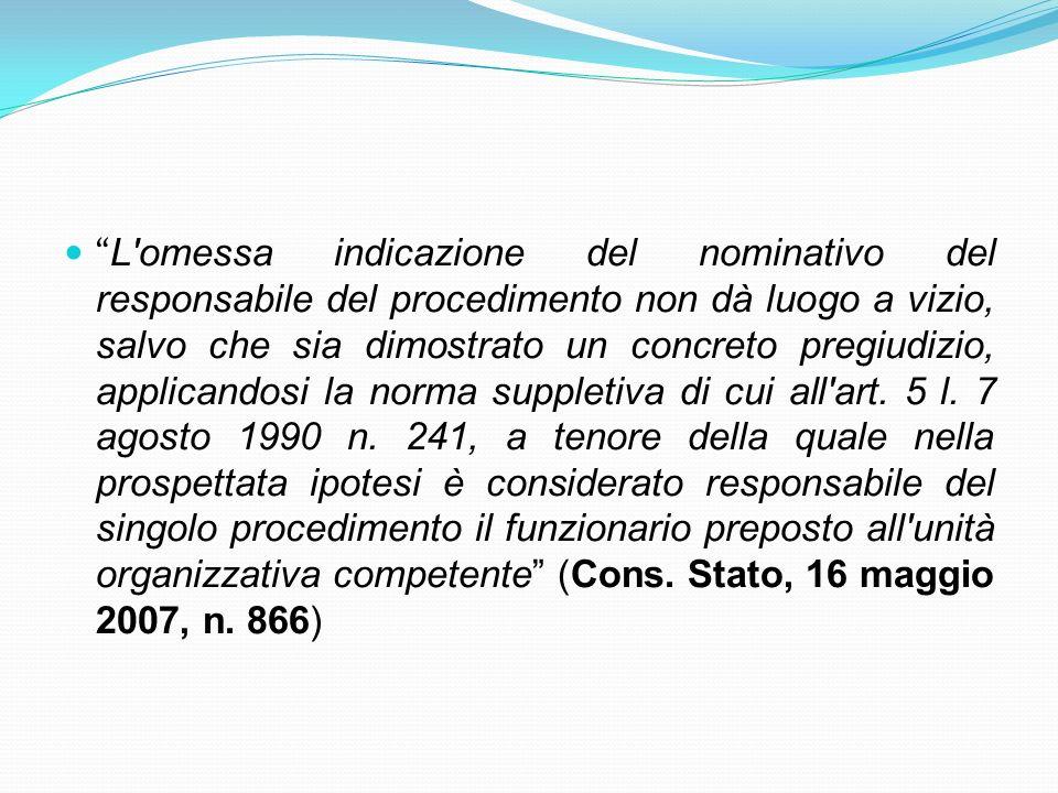 L omessa indicazione del nominativo del responsabile del procedimento non dà luogo a vizio, salvo che sia dimostrato un concreto pregiudizio, applicandosi la norma suppletiva di cui all art.