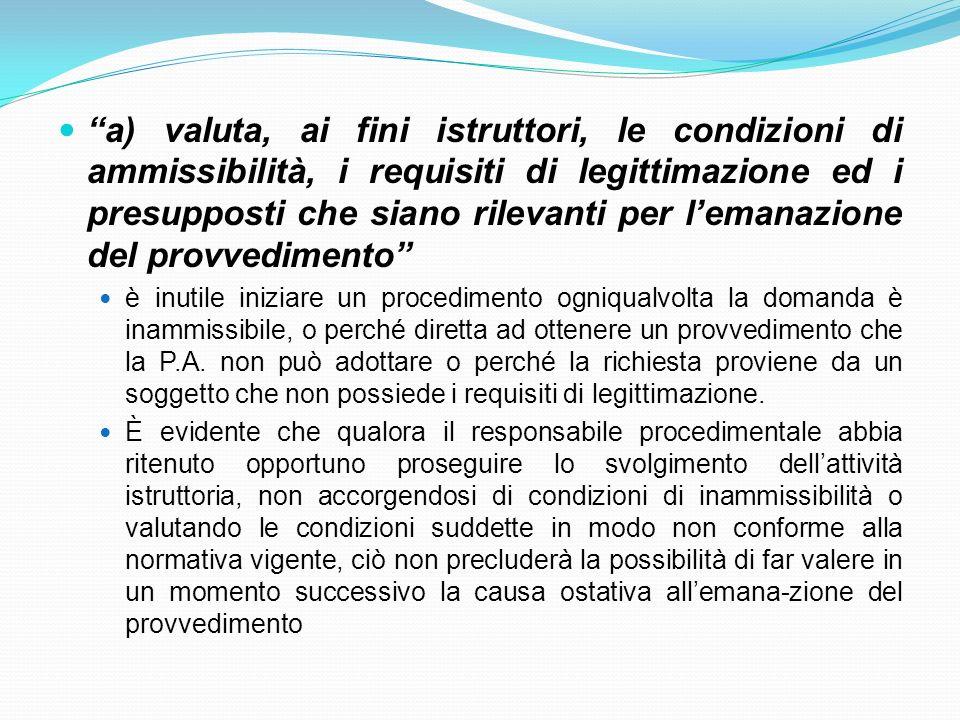 a) valuta, ai fini istruttori, le condizioni di ammissibilità, i requisiti di legittimazione ed i presupposti che siano rilevanti per l'emanazione del provvedimento