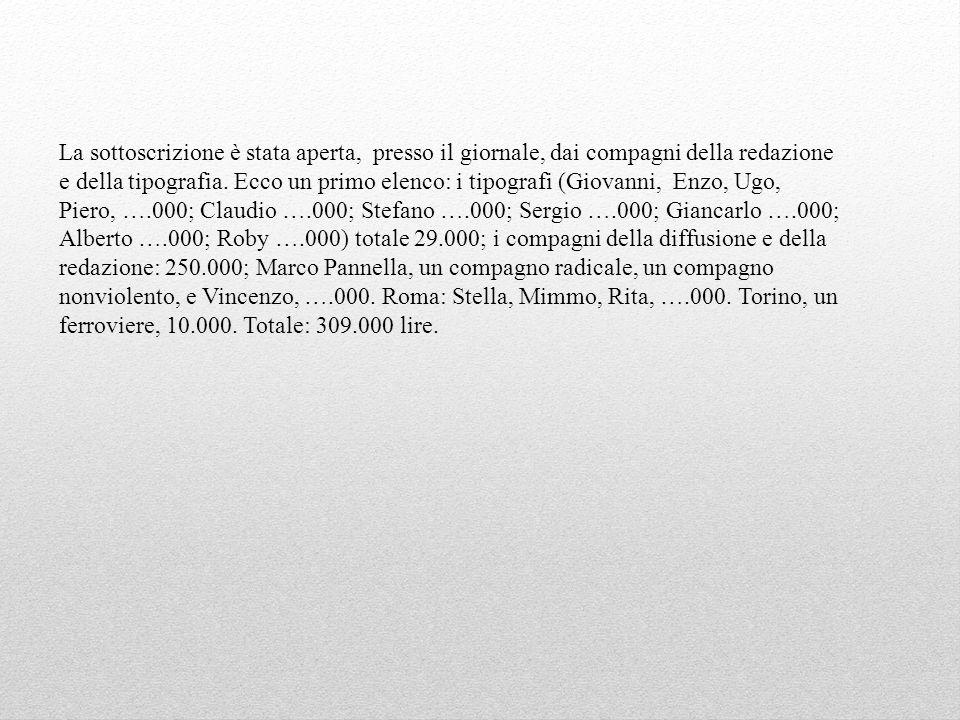 La sottoscrizione è stata aperta, presso il giornale, dai compagni della redazione e della tipografia. Ecco un primo elenco: i tipografi (Giovanni, Enzo, Ugo, Piero, ….000; Claudio ….000; Stefano ….000; Sergio ….000; Giancarlo ….000; Alberto ….000; Roby ….000) totale 29.000; i compagni della diffusione e della redazione: 250.000; Marco Pannella, un compagno radicale, un compagno nonviolento, e Vincenzo, ….000. Roma: Stella, Mimmo, Rita, ….000. Torino, un ferroviere, 10.000. Totale: 309.000 lire.