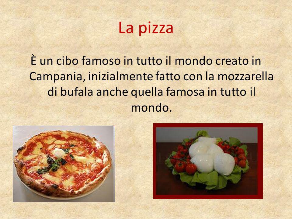 La pizza È un cibo famoso in tutto il mondo creato in Campania, inizialmente fatto con la mozzarella di bufala anche quella famosa in tutto il mondo.