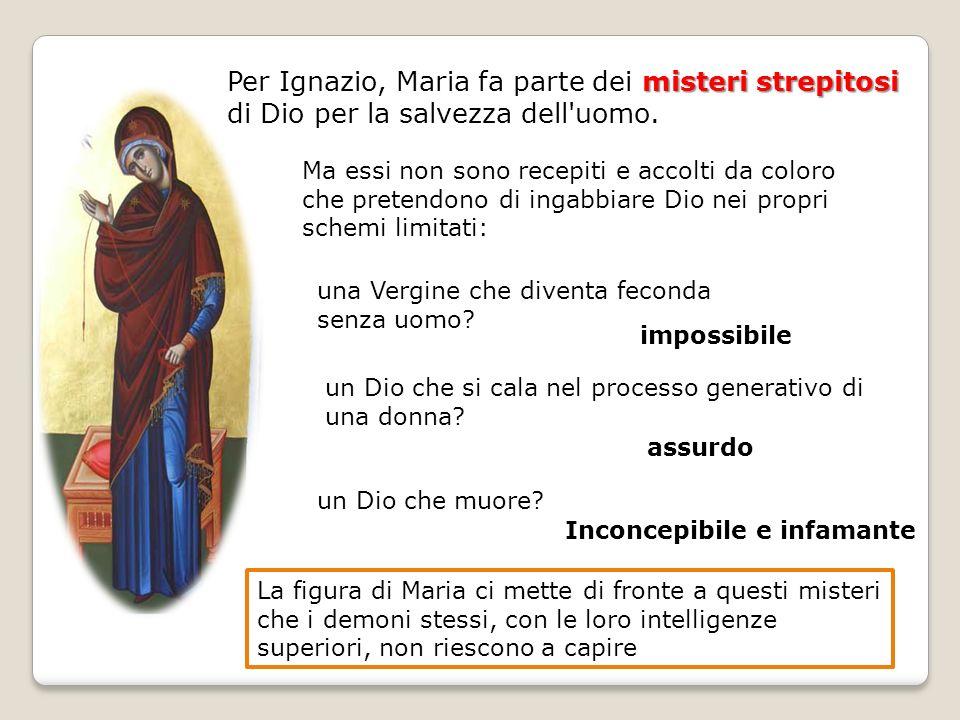 Per Ignazio, Maria fa parte dei misteri strepitosi di Dio per la salvezza dell uomo.