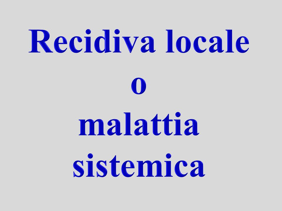 Recidiva locale o malattia sistemica