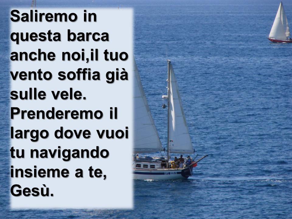 Saliremo in questa barca anche noi,il tuo vento soffia già sulle vele