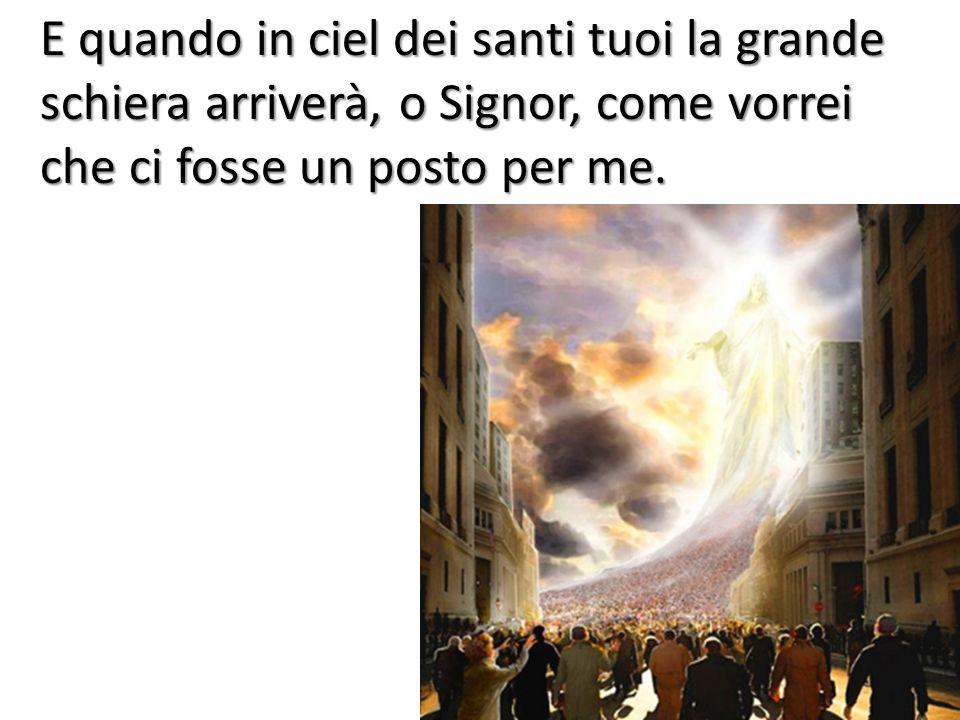 E quando in ciel dei santi tuoi la grande schiera arriverà, o Signor, come vorrei