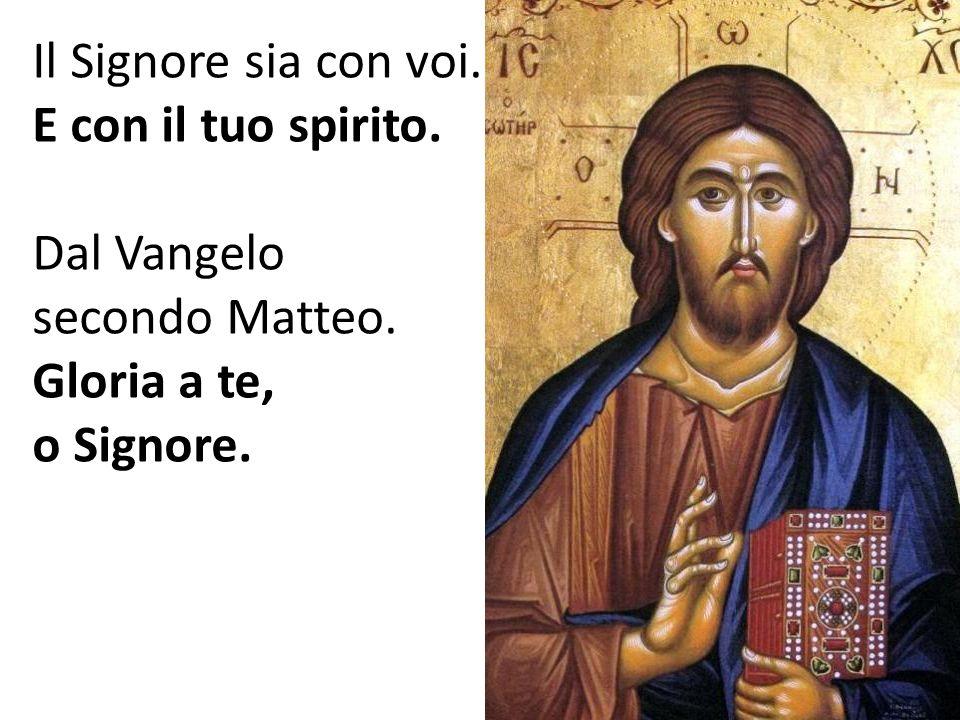 Il Signore sia con voi. E con il tuo spirito. Dal Vangelo secondo Matteo. Gloria a te, o Signore.