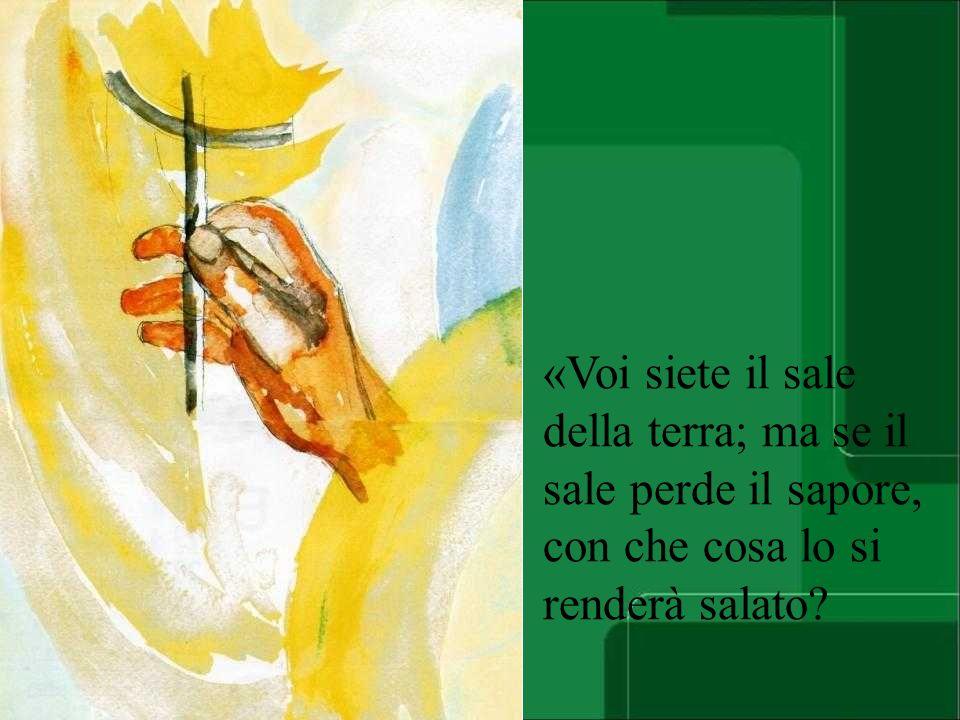 «Voi siete il sale della terra; ma se il sale perde il sapore, con che cosa lo si renderà salato